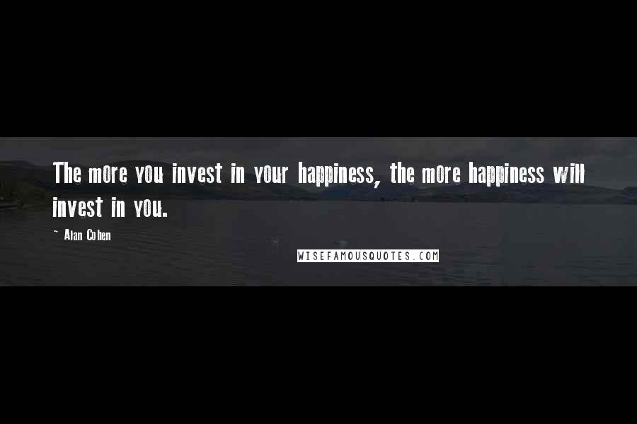 Alan Cohen quotes: The more you invest in your happiness, the more happiness will invest in you.