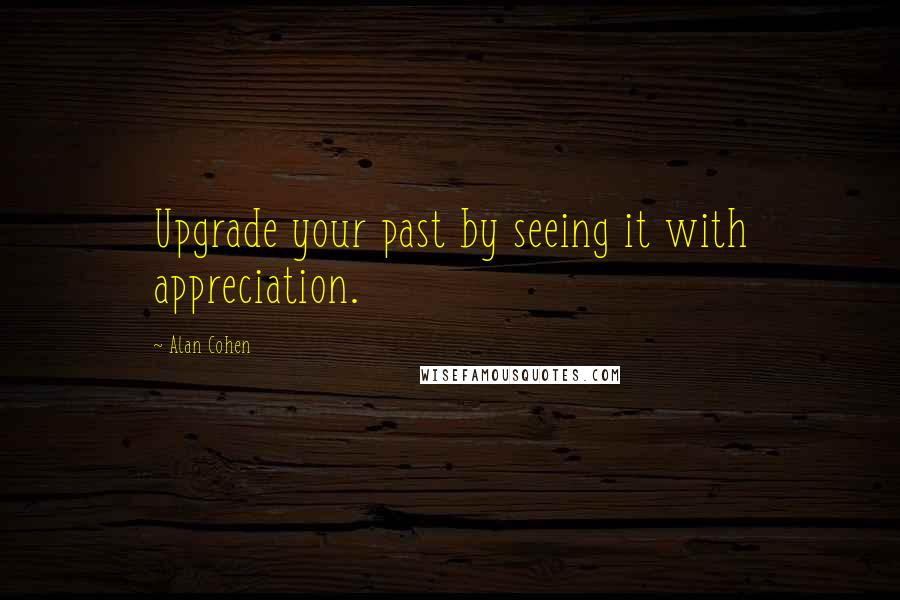 Alan Cohen quotes: Upgrade your past by seeing it with appreciation.