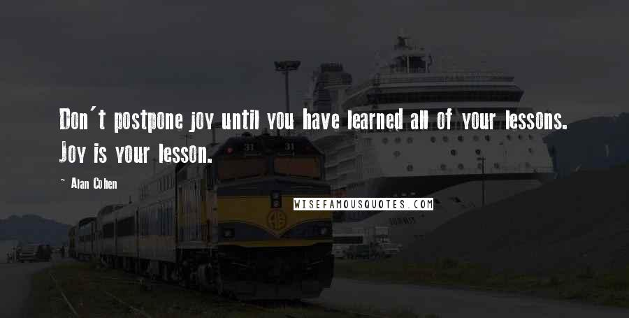 Alan Cohen quotes: Don't postpone joy until you have learned all of your lessons. Joy is your lesson.