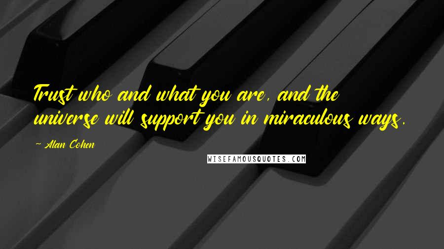 Alan Cohen quotes: Trust who and what you are, and the universe will support you in miraculous ways.