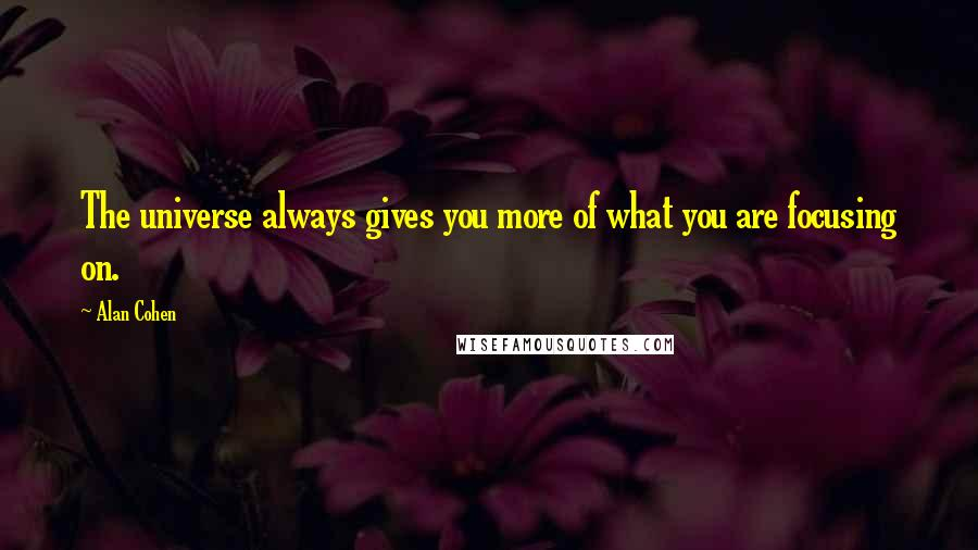 Alan Cohen quotes: The universe always gives you more of what you are focusing on.