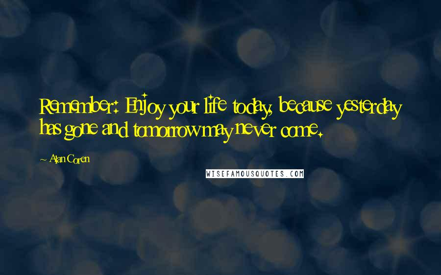 Alan Coren quotes: Remember: Enjoy your life today, because yesterday has gone and tomorrow may never come.