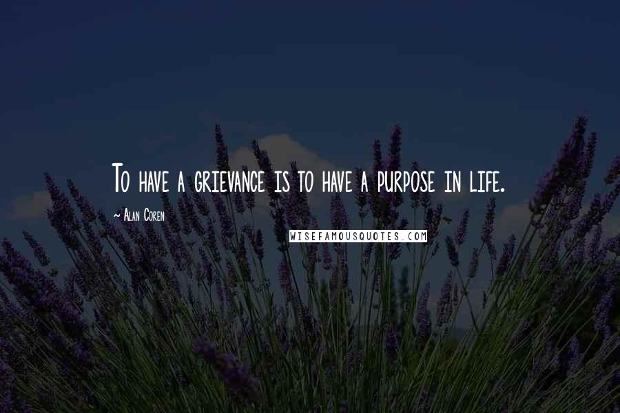 Alan Coren quotes: To have a grievance is to have a purpose in life.