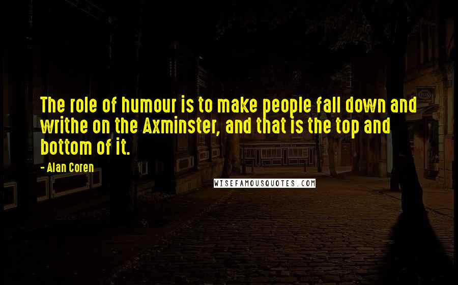 Alan Coren quotes: The role of humour is to make people fall down and writhe on the Axminster, and that is the top and bottom of it.