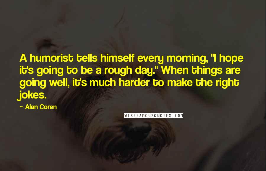 """Alan Coren quotes: A humorist tells himself every morning, """"I hope it's going to be a rough day."""" When things are going well, it's much harder to make the right jokes."""