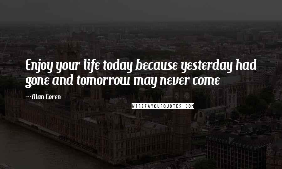 Alan Coren quotes: Enjoy your life today because yesterday had gone and tomorrow may never come
