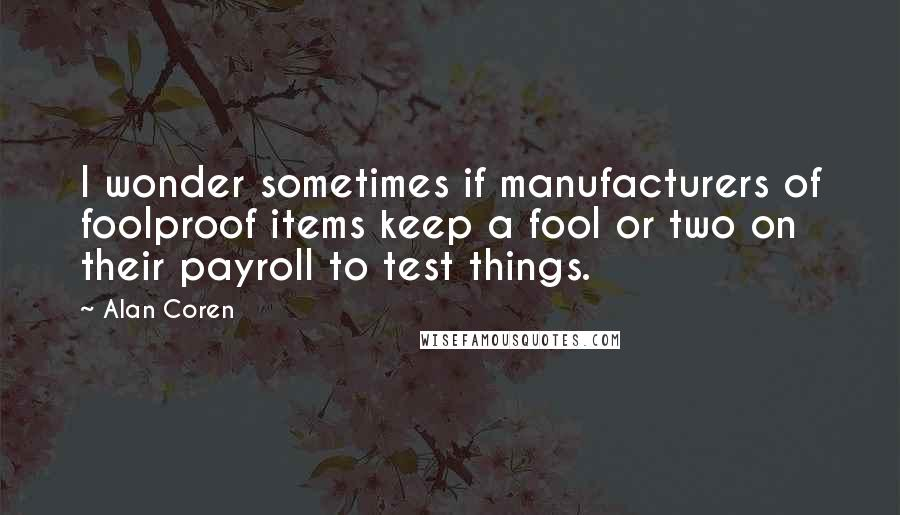 Alan Coren quotes: I wonder sometimes if manufacturers of foolproof items keep a fool or two on their payroll to test things.