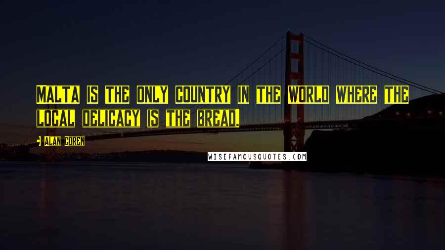 Alan Coren quotes: Malta is the only country in the world where the local delicacy is the bread.