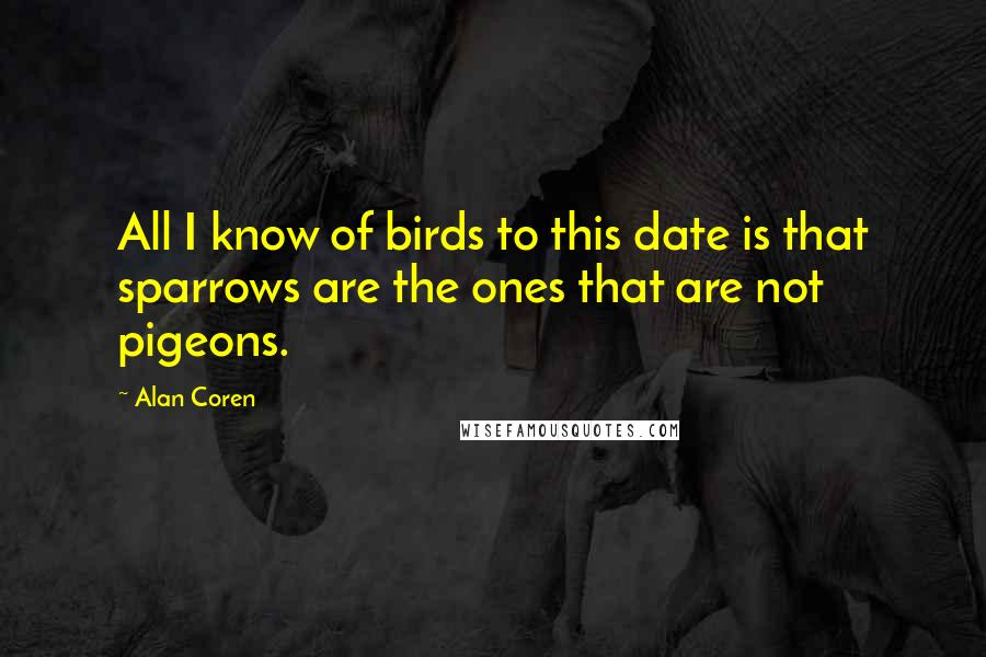 Alan Coren quotes: All I know of birds to this date is that sparrows are the ones that are not pigeons.