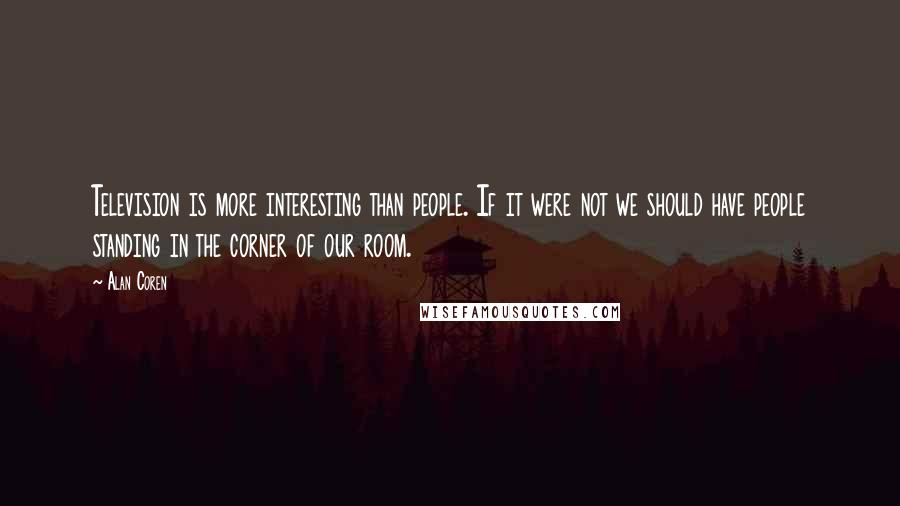 Alan Coren quotes: Television is more interesting than people. If it were not we should have people standing in the corner of our room.