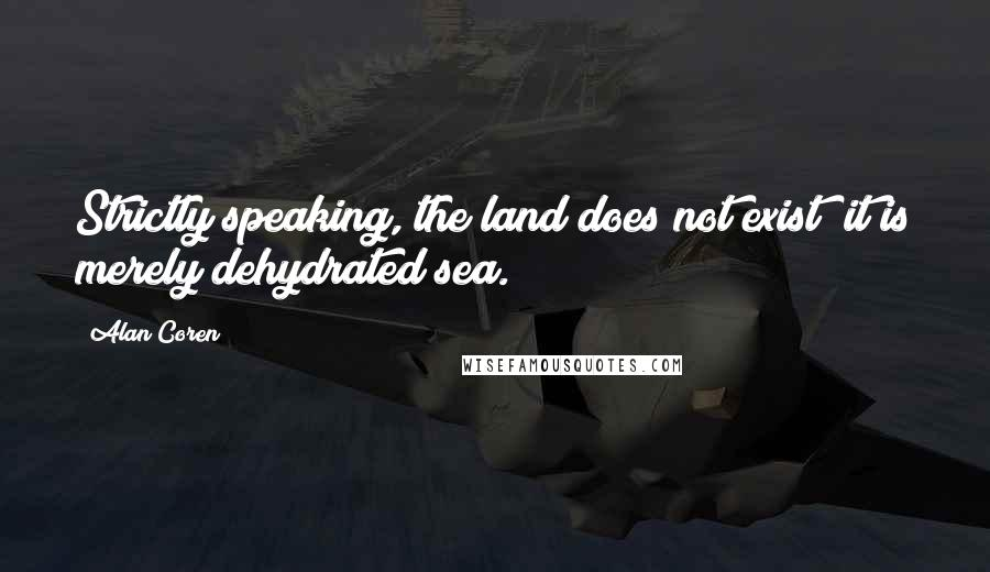 Alan Coren quotes: Strictly speaking, the land does not exist; it is merely dehydrated sea.