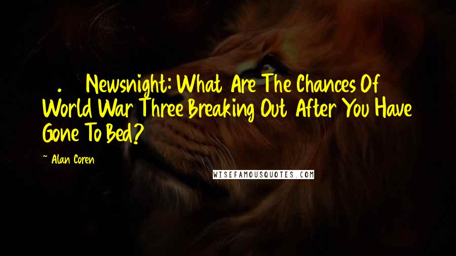 Alan Coren quotes: 10.30 Newsnight: What Are The Chances Of World War Three Breaking Out After You Have Gone To Bed?
