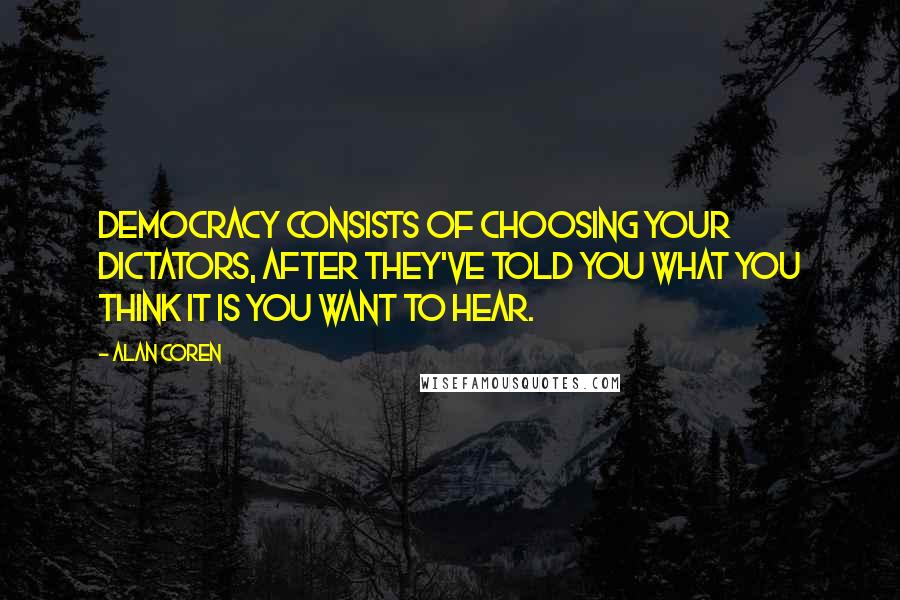 Alan Coren quotes: Democracy consists of choosing your dictators, after they've told you what you think it is you want to hear.