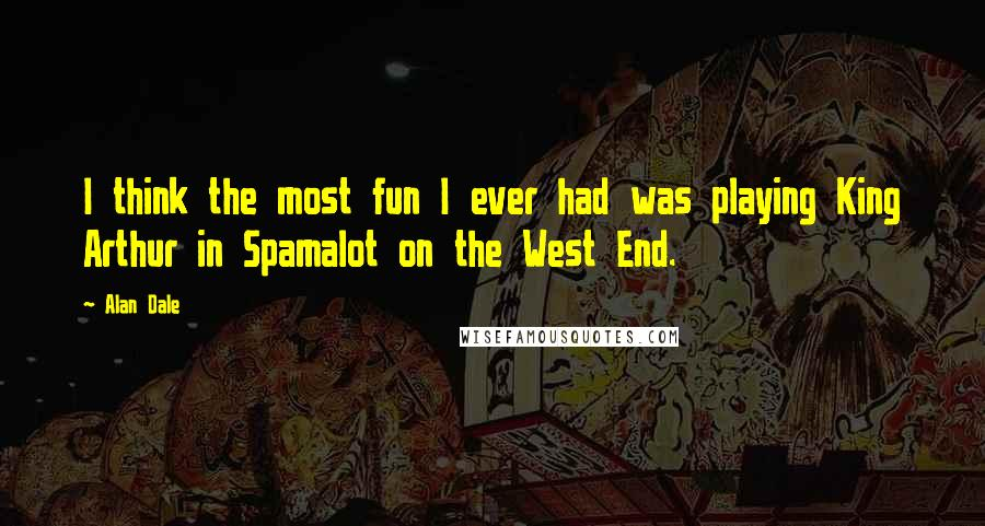 Alan Dale quotes: I think the most fun I ever had was playing King Arthur in Spamalot on the West End.