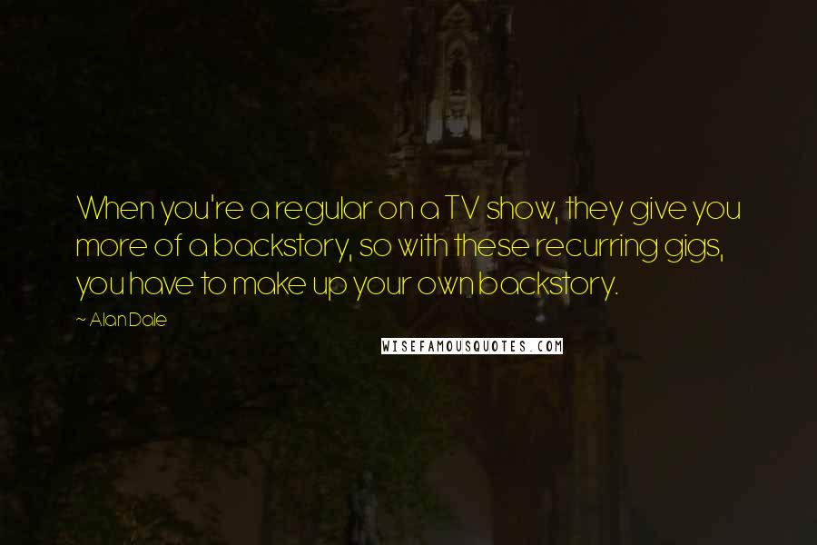 Alan Dale quotes: When you're a regular on a TV show, they give you more of a backstory, so with these recurring gigs, you have to make up your own backstory.