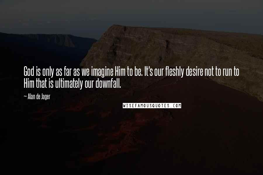 Alan De Jager quotes: God is only as far as we imagine Him to be. It's our fleshly desire not to run to Him that is ultimately our downfall.