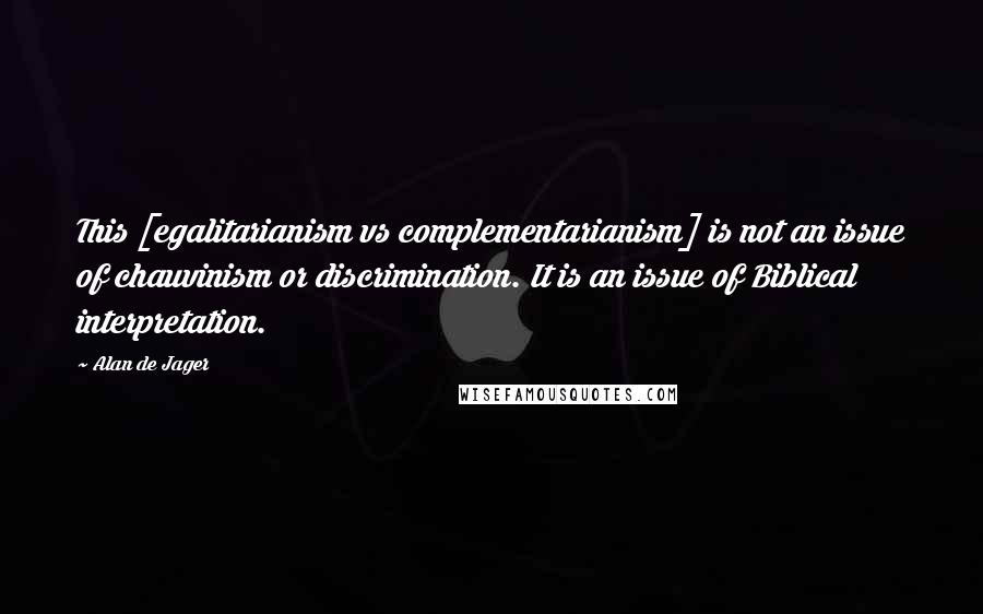 Alan De Jager quotes: This [egalitarianism vs complementarianism] is not an issue of chauvinism or discrimination. It is an issue of Biblical interpretation.
