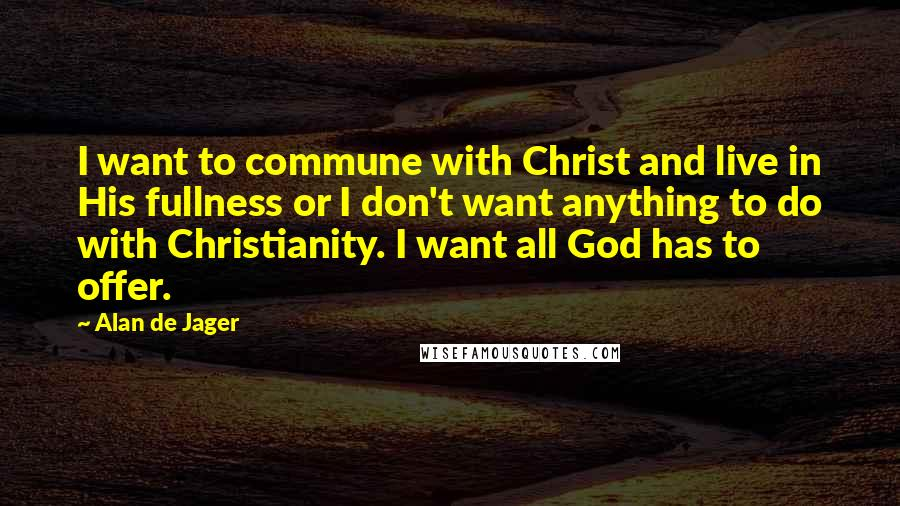 Alan De Jager quotes: I want to commune with Christ and live in His fullness or I don't want anything to do with Christianity. I want all God has to offer.
