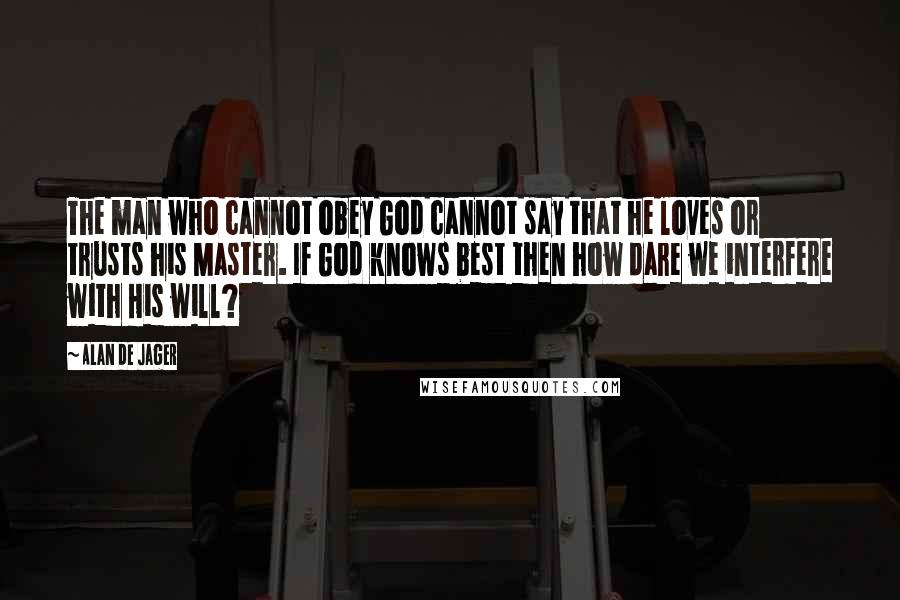 Alan De Jager quotes: The man who cannot obey God cannot say that he loves or trusts his Master. If God knows best then how dare we interfere with His will?