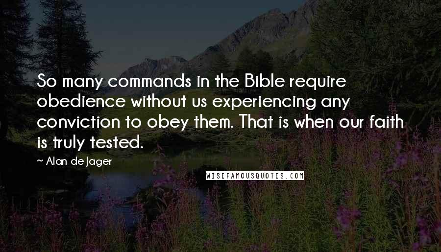Alan De Jager quotes: So many commands in the Bible require obedience without us experiencing any conviction to obey them. That is when our faith is truly tested.
