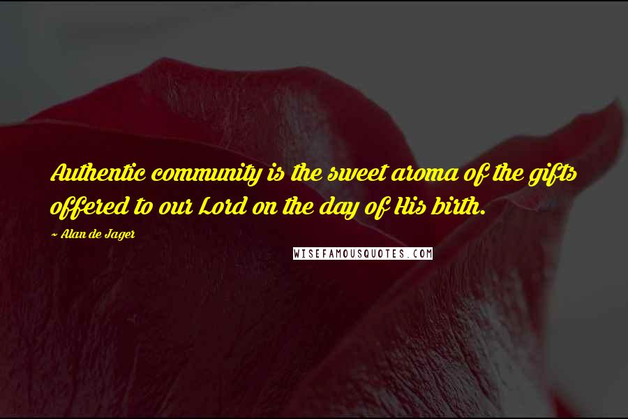 Alan De Jager quotes: Authentic community is the sweet aroma of the gifts offered to our Lord on the day of His birth.