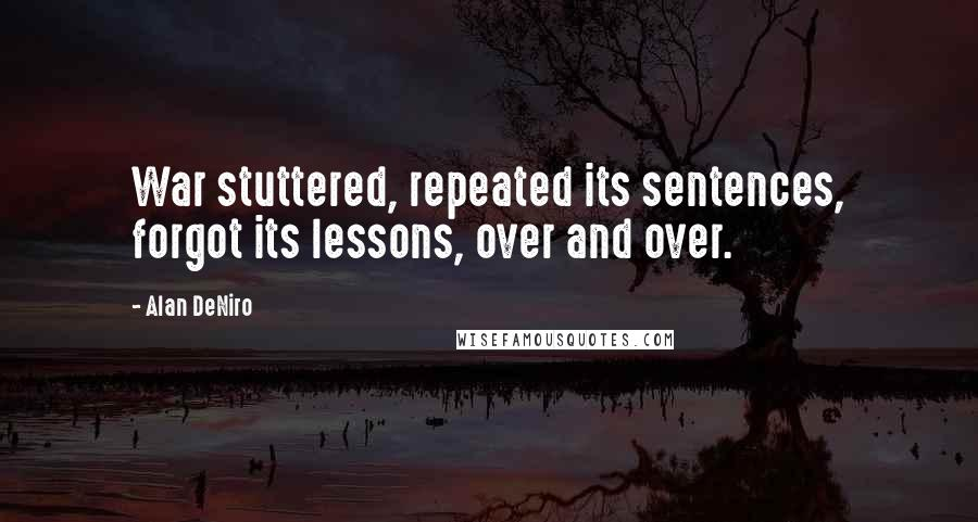Alan DeNiro quotes: War stuttered, repeated its sentences, forgot its lessons, over and over.