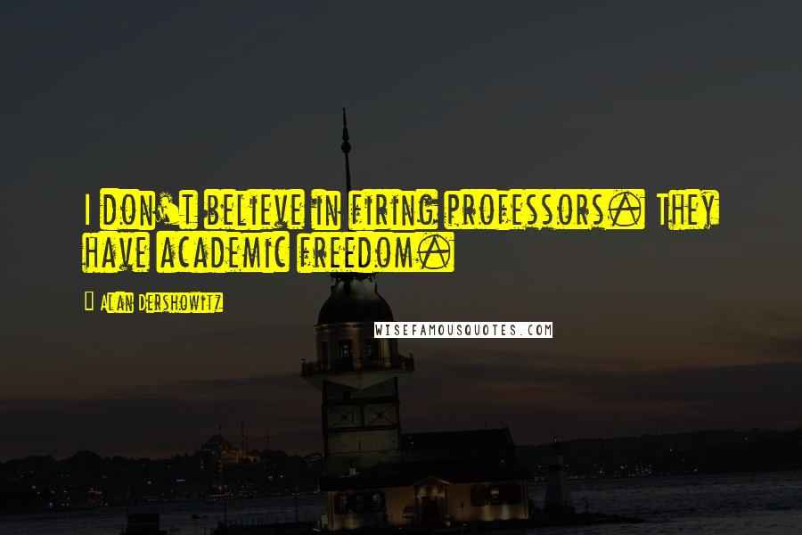 Alan Dershowitz quotes: I don't believe in firing professors. They have academic freedom.