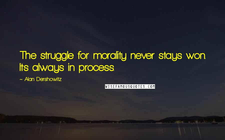 Alan Dershowitz quotes: The struggle for morality never stays won. It's always in process.
