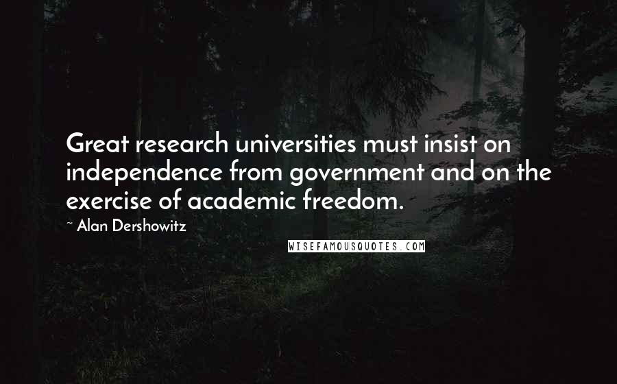 Alan Dershowitz quotes: Great research universities must insist on independence from government and on the exercise of academic freedom.