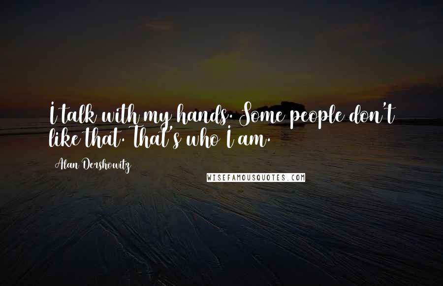 Alan Dershowitz quotes: I talk with my hands. Some people don't like that. That's who I am.