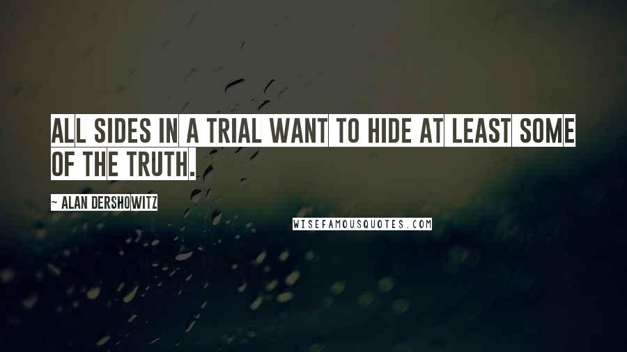 Alan Dershowitz quotes: All sides in a trial want to hide at least some of the truth.