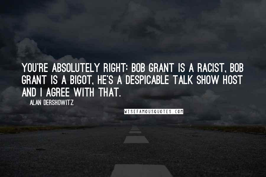 Alan Dershowitz quotes: You're absolutely right: Bob Grant is a racist, Bob Grant is a bigot, he's a despicable talk show host and I agree with that.