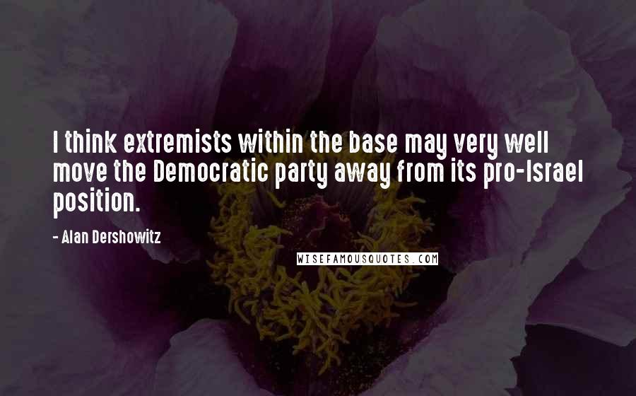 Alan Dershowitz quotes: I think extremists within the base may very well move the Democratic party away from its pro-Israel position.