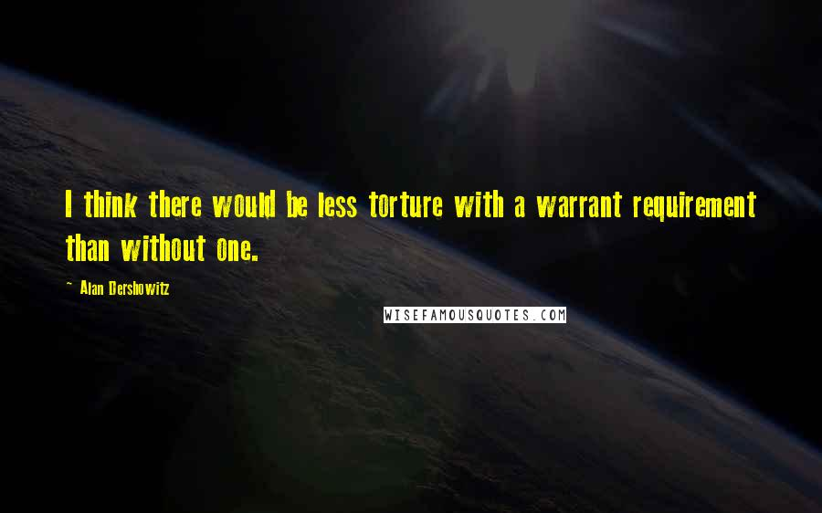 Alan Dershowitz quotes: I think there would be less torture with a warrant requirement than without one.