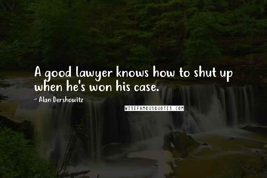 Alan Dershowitz quotes: A good lawyer knows how to shut up when he's won his case.