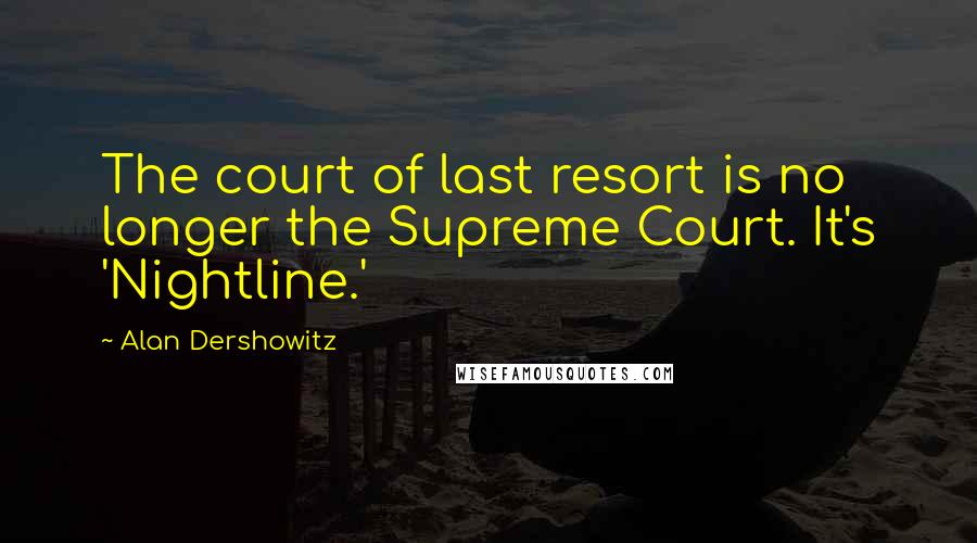 Alan Dershowitz quotes: The court of last resort is no longer the Supreme Court. It's 'Nightline.'