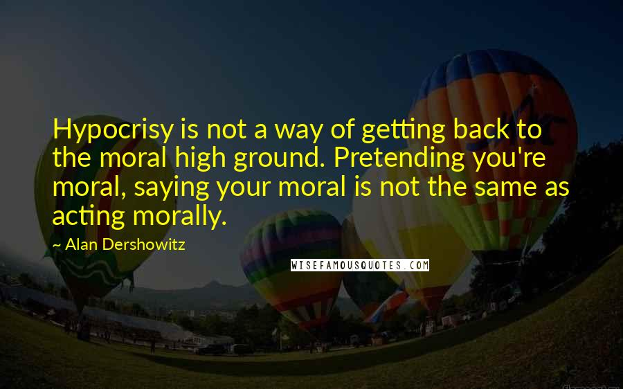 Alan Dershowitz quotes: Hypocrisy is not a way of getting back to the moral high ground. Pretending you're moral, saying your moral is not the same as acting morally.