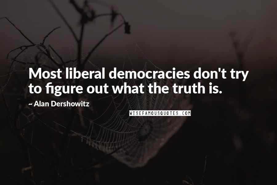 Alan Dershowitz quotes: Most liberal democracies don't try to figure out what the truth is.