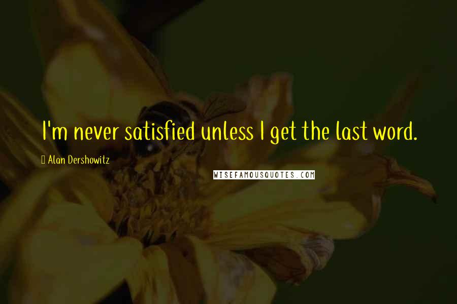 Alan Dershowitz quotes: I'm never satisfied unless I get the last word.