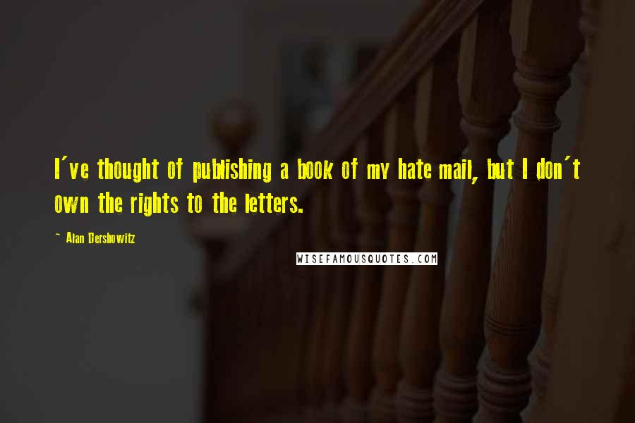 Alan Dershowitz quotes: I've thought of publishing a book of my hate mail, but I don't own the rights to the letters.