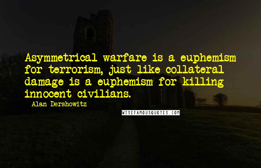 Alan Dershowitz quotes: Asymmetrical warfare is a euphemism for terrorism, just like collateral damage is a euphemism for killing innocent civilians.