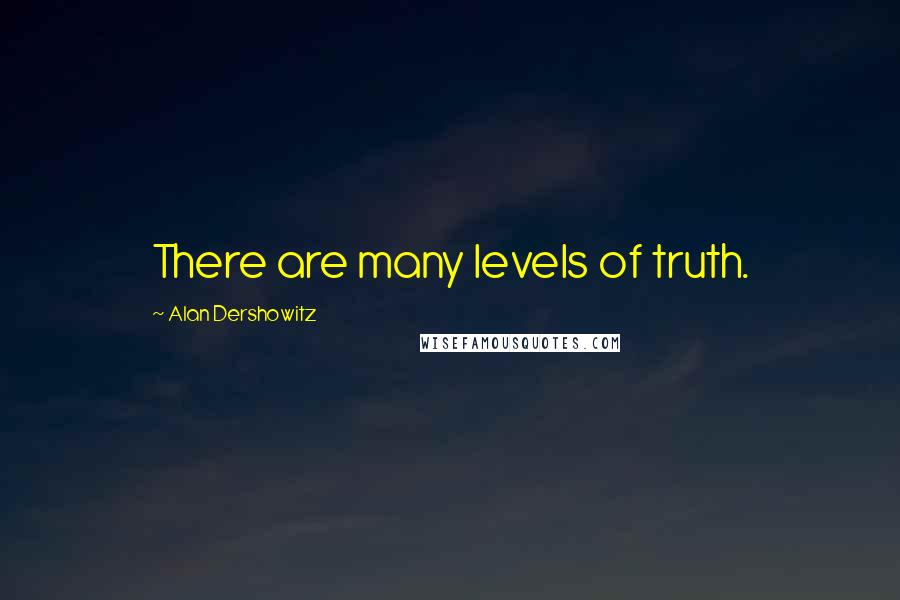 Alan Dershowitz quotes: There are many levels of truth.