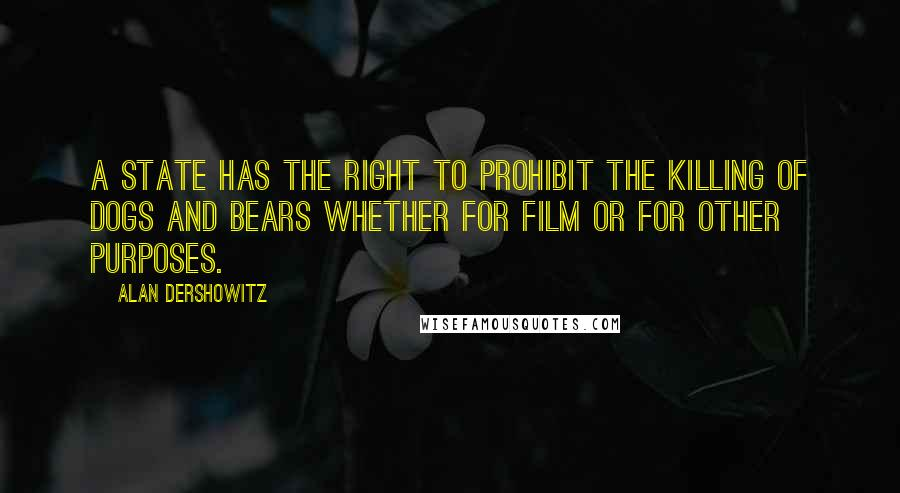 Alan Dershowitz quotes: A state has the right to prohibit the killing of dogs and bears whether for film or for other purposes.