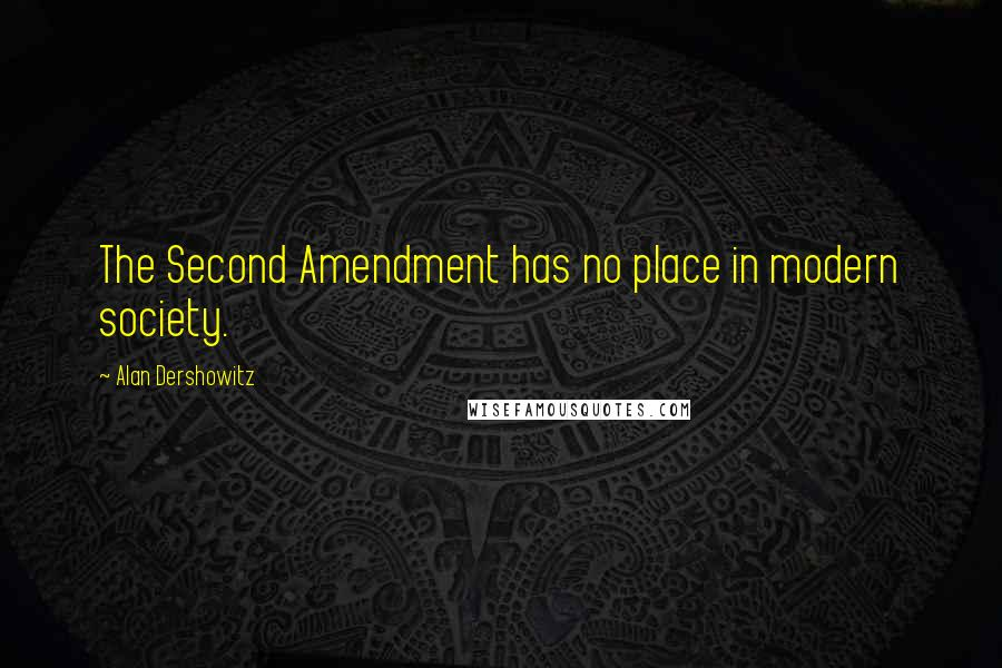 Alan Dershowitz quotes: The Second Amendment has no place in modern society.