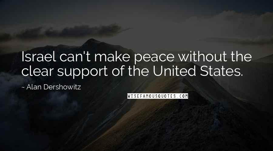 Alan Dershowitz quotes: Israel can't make peace without the clear support of the United States.