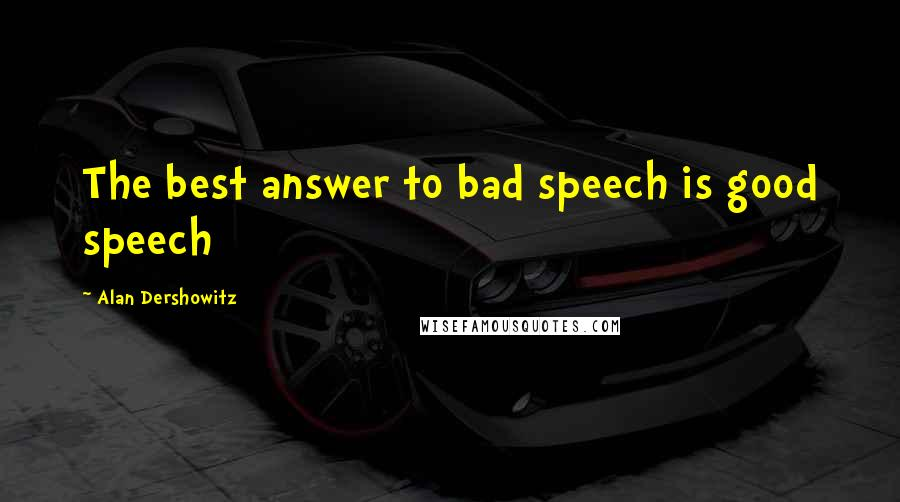 Alan Dershowitz quotes: The best answer to bad speech is good speech