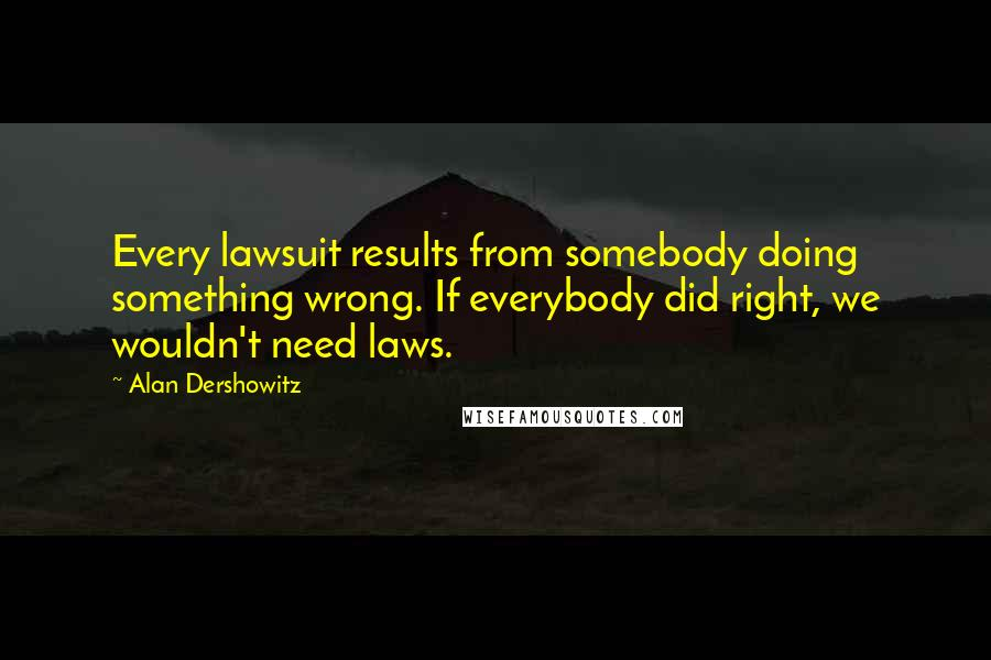 Alan Dershowitz quotes: Every lawsuit results from somebody doing something wrong. If everybody did right, we wouldn't need laws.