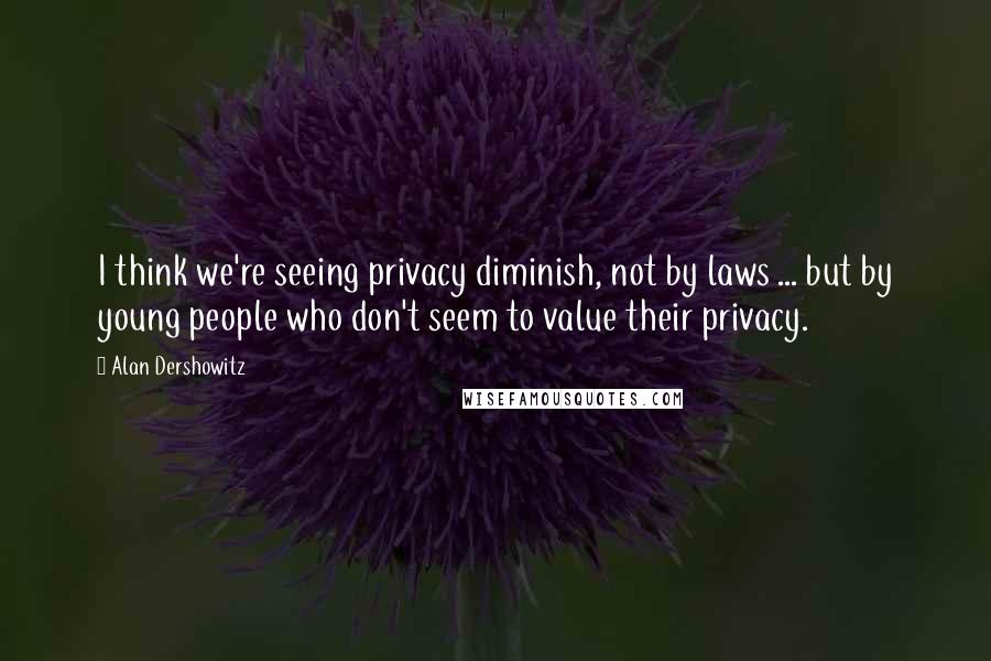 Alan Dershowitz quotes: I think we're seeing privacy diminish, not by laws ... but by young people who don't seem to value their privacy.