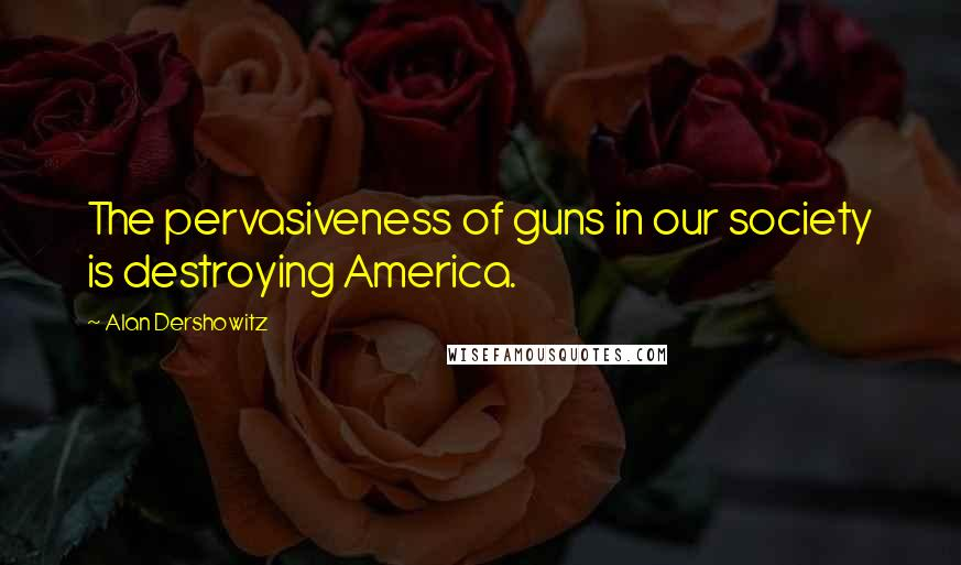 Alan Dershowitz quotes: The pervasiveness of guns in our society is destroying America.