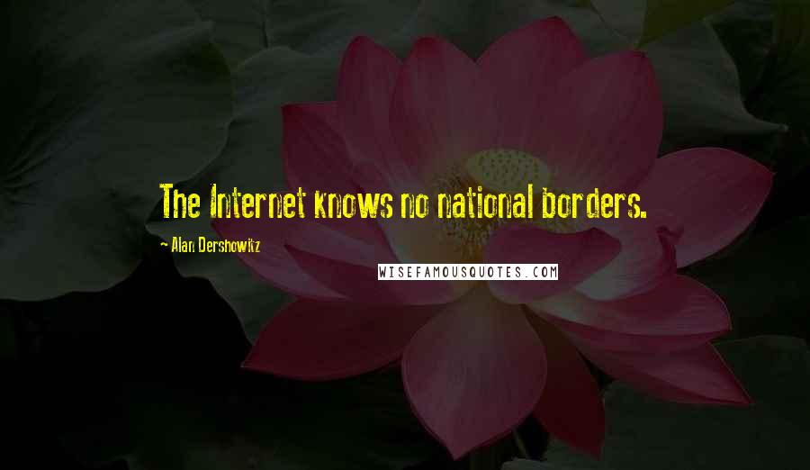 Alan Dershowitz quotes: The Internet knows no national borders.